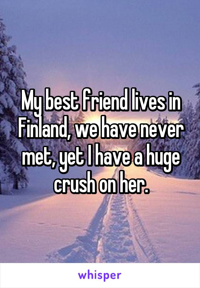 My best friend lives in Finland, we have never met, yet I have a huge crush on her.