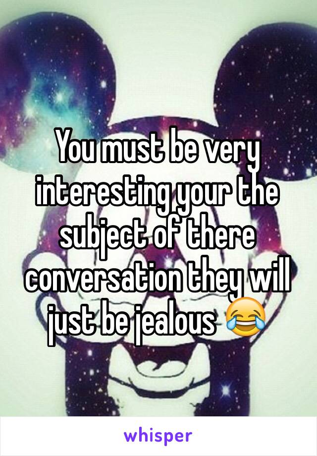 You must be very interesting your the subject of there conversation they will just be jealous 😂