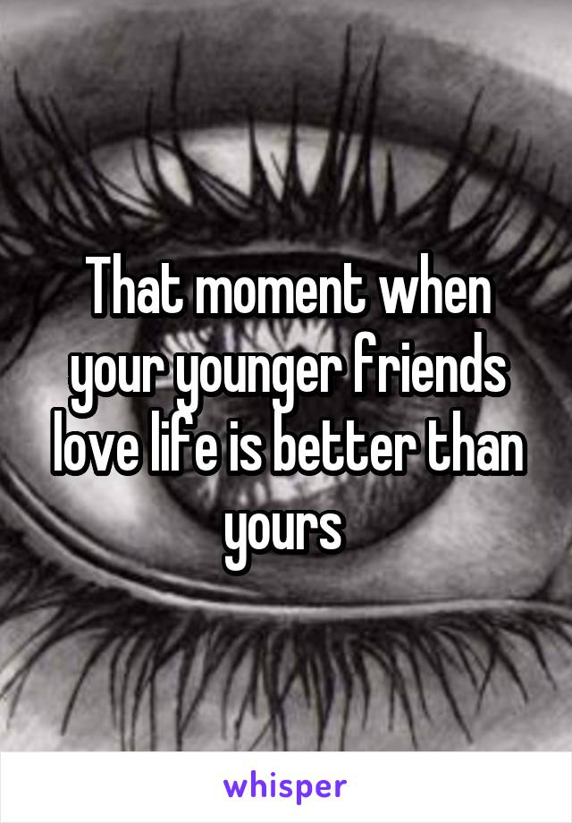 That moment when your younger friends love life is better than yours