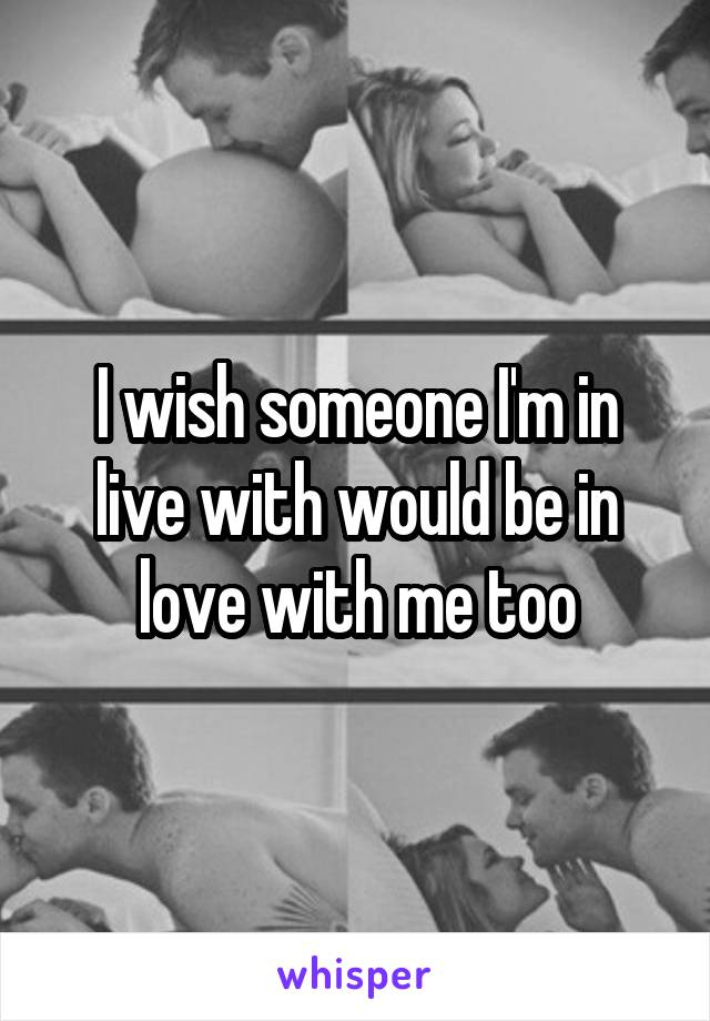 I wish someone I'm in live with would be in love with me too