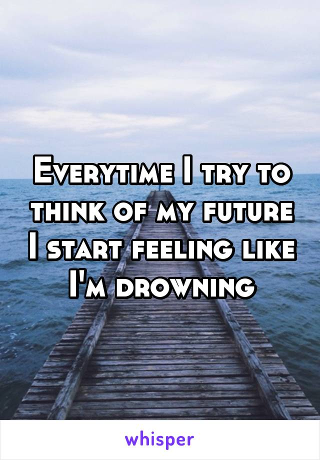 Everytime I try to think of my future I start feeling like I'm drowning