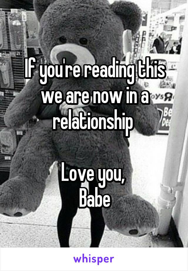 If you're reading this we are now in a relationship   Love you,  Babe