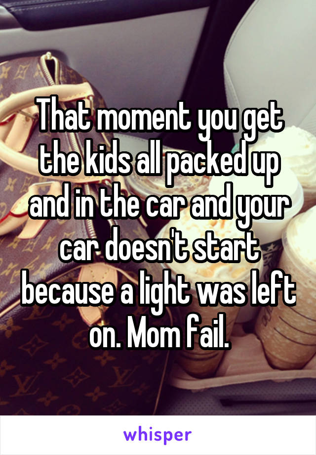 That moment you get the kids all packed up and in the car and your car doesn't start because a light was left on. Mom fail.