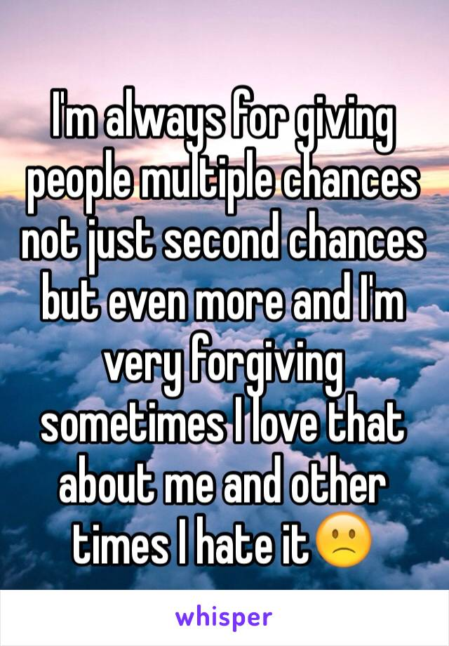 I'm always for giving people multiple chances not just second chances but even more and I'm very forgiving sometimes I love that about me and other times I hate it🙁