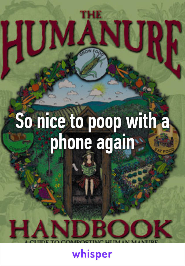 So nice to poop with a phone again