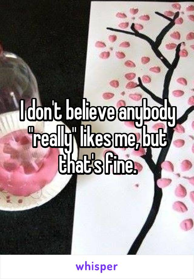 """I don't believe anybody """"really"""" likes me, but that's fine."""
