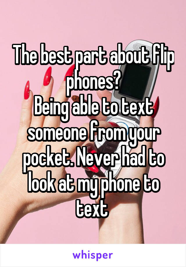 The best part about flip phones? Being able to text someone from your pocket. Never had to look at my phone to text