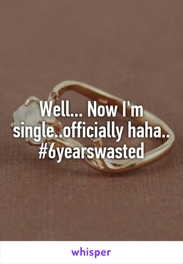 Well... Now I'm single..officially haha.. #6yearswasted