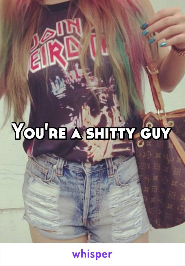 You're a shitty guy