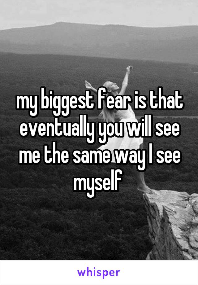 my biggest fear is that eventually you will see me the same way I see myself