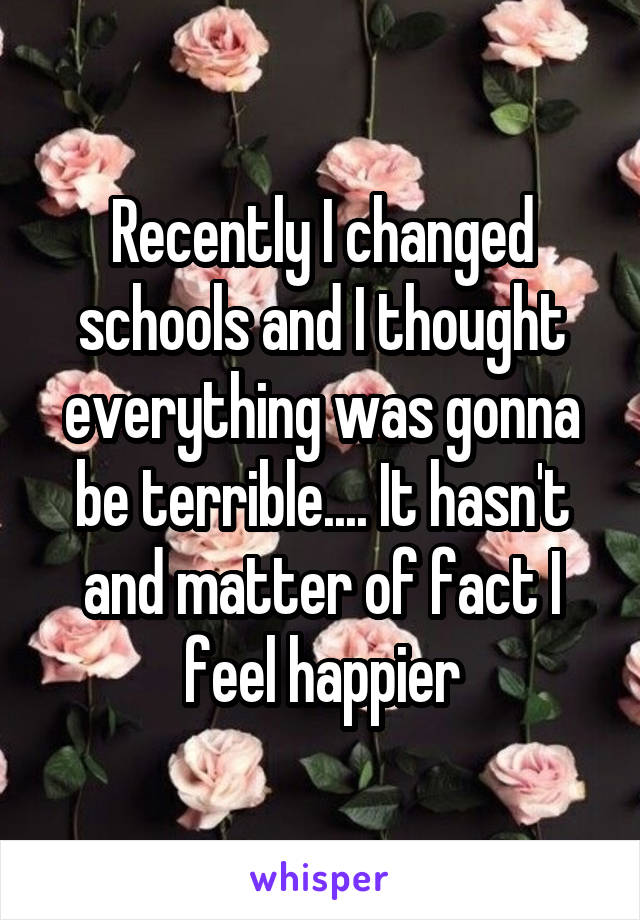 Recently I changed schools and I thought everything was gonna be terrible.... It hasn't and matter of fact I feel happier