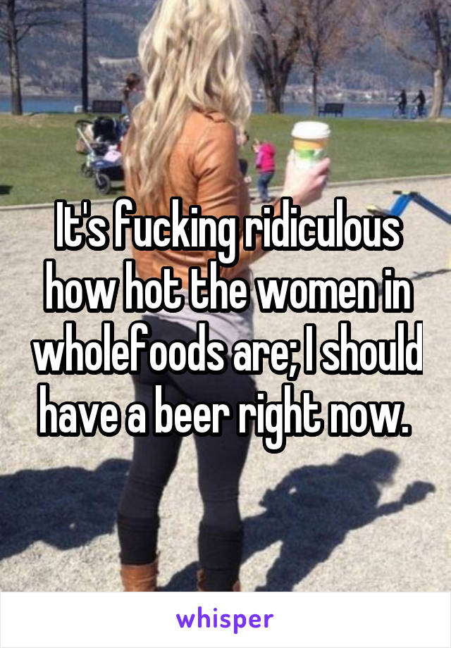 It's fucking ridiculous how hot the women in wholefoods are; I should have a beer right now.