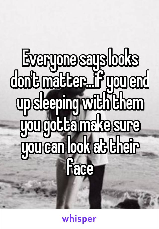 Everyone says looks don't matter...if you end up sleeping with them you gotta make sure you can look at their face