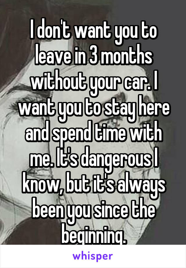 I don't want you to leave in 3 months without your car. I want you to stay here and spend time with me. It's dangerous I know, but it's always been you since the beginning.