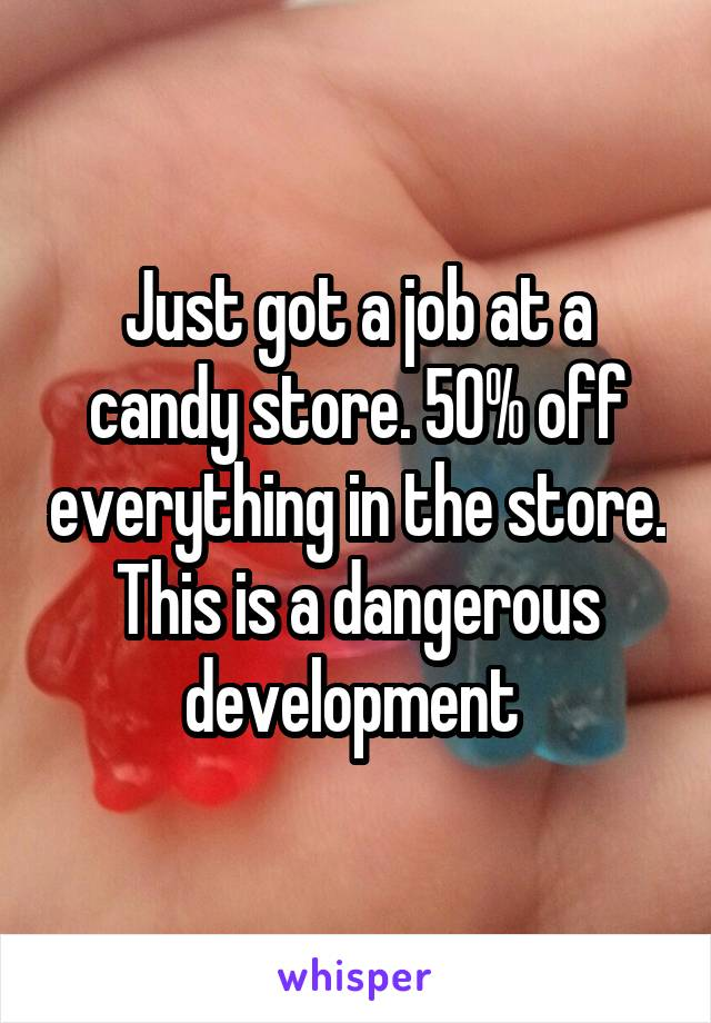 Just got a job at a candy store. 50% off everything in the store. This is a dangerous development