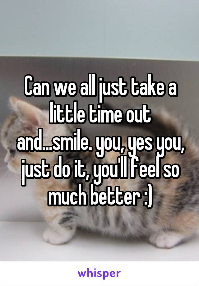 Can we all just take a little time out and...smile. you, yes you, just do it, you'll feel so much better :)