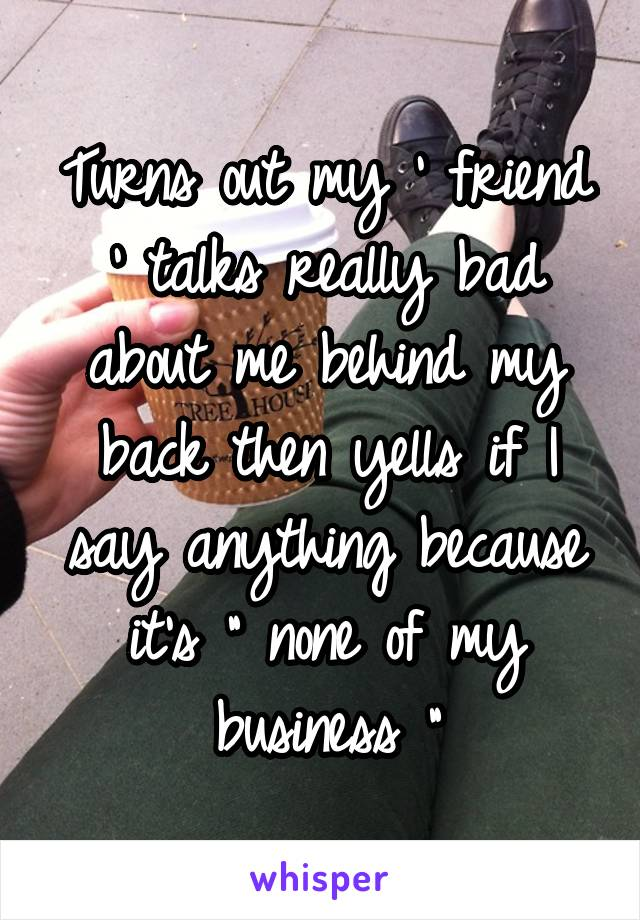 "Turns out my ' friend ' talks really bad about me behind my back then yells if I say anything because it's "" none of my business """