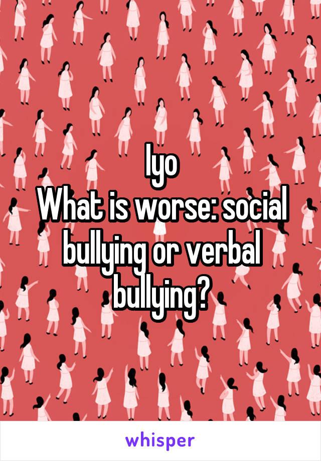 Iyo What is worse: social bullying or verbal bullying?