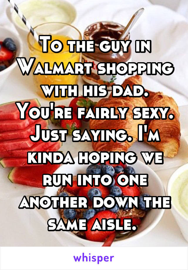 To the guy in Walmart shopping with his dad. You're fairly sexy. Just saying. I'm kinda hoping we run into one another down the same aisle.