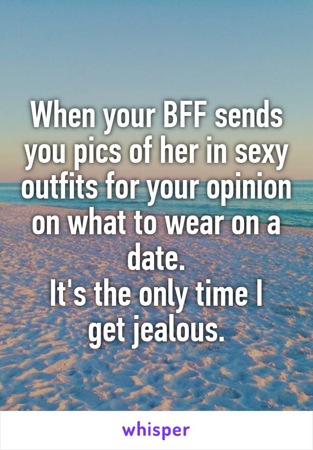 When your BFF sends you pics of her in sexy outfits for your opinion on what to wear on a date. It's the only time I get jealous.