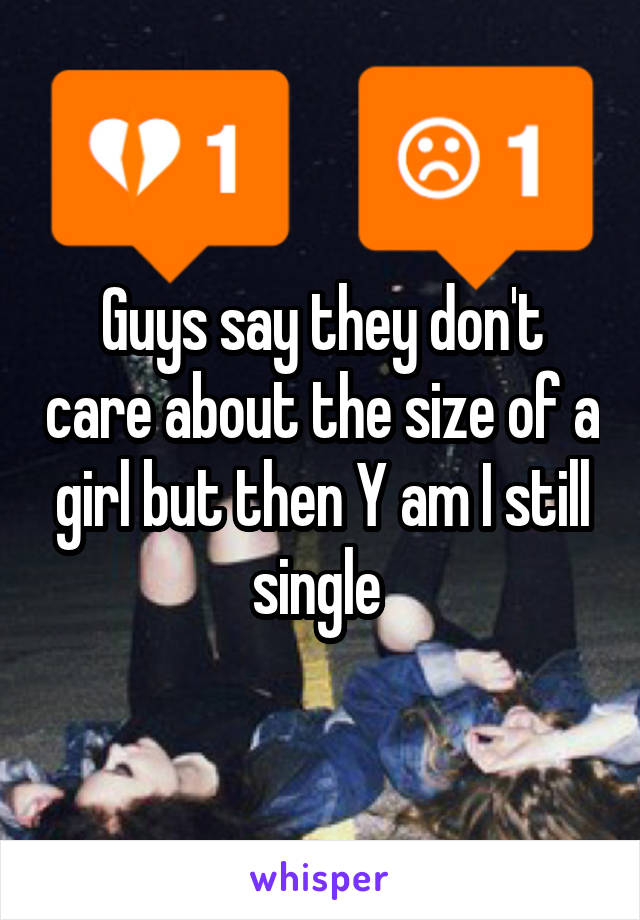 Guys say they don't care about the size of a girl but then Y am I still single