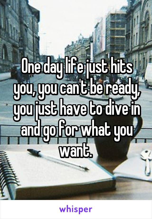 One day life just hits you, you can't be ready, you just have to dive in and go for what you want.