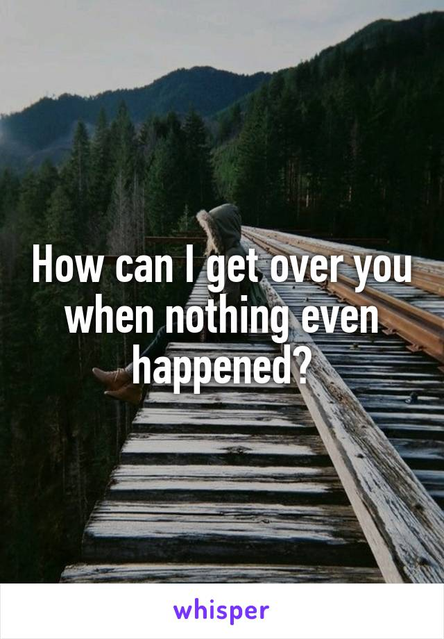 How can I get over you when nothing even happened?