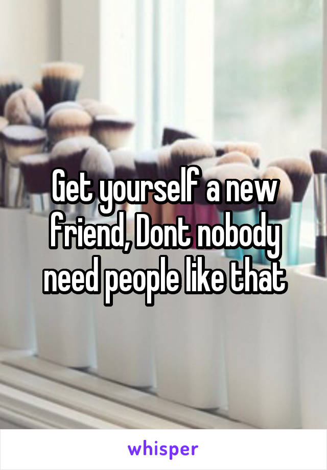 Get yourself a new friend, Dont nobody need people like that
