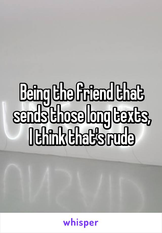 Being the friend that sends those long texts, I think that's rude