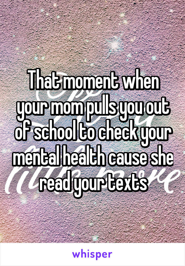 That moment when your mom pulls you out of school to check your mental health cause she read your texts