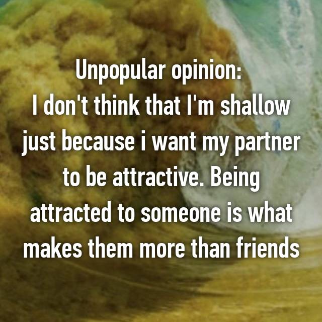 Unpopular opinion:  I don't think that I'm shallow just because i want my partner to be attractive. Being attracted to someone is what makes them more than friends