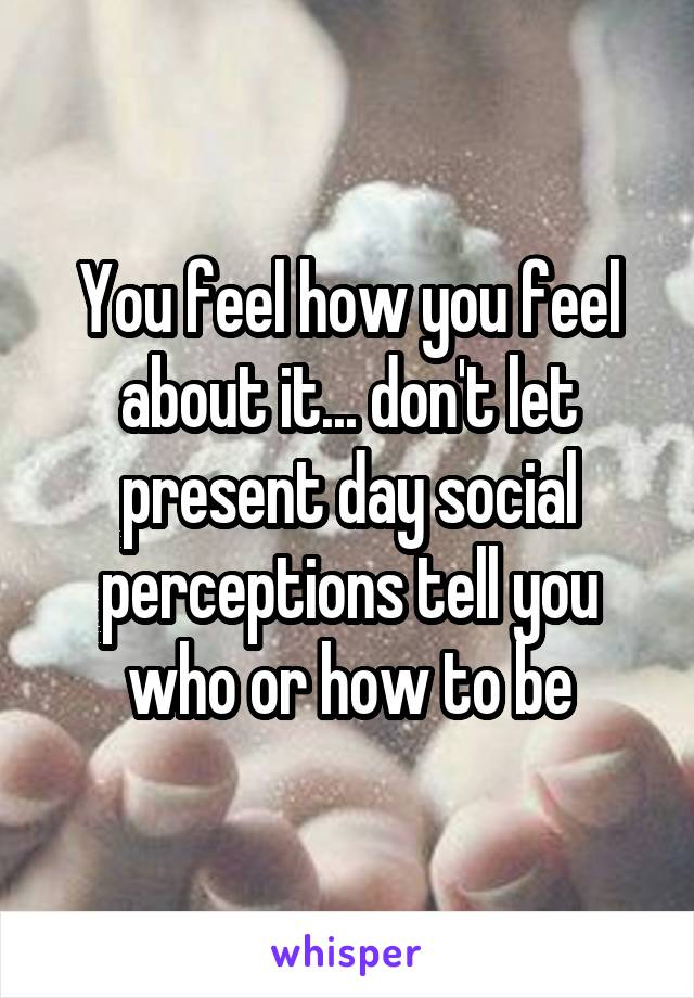 You feel how you feel about it... don't let present day social perceptions tell you who or how to be