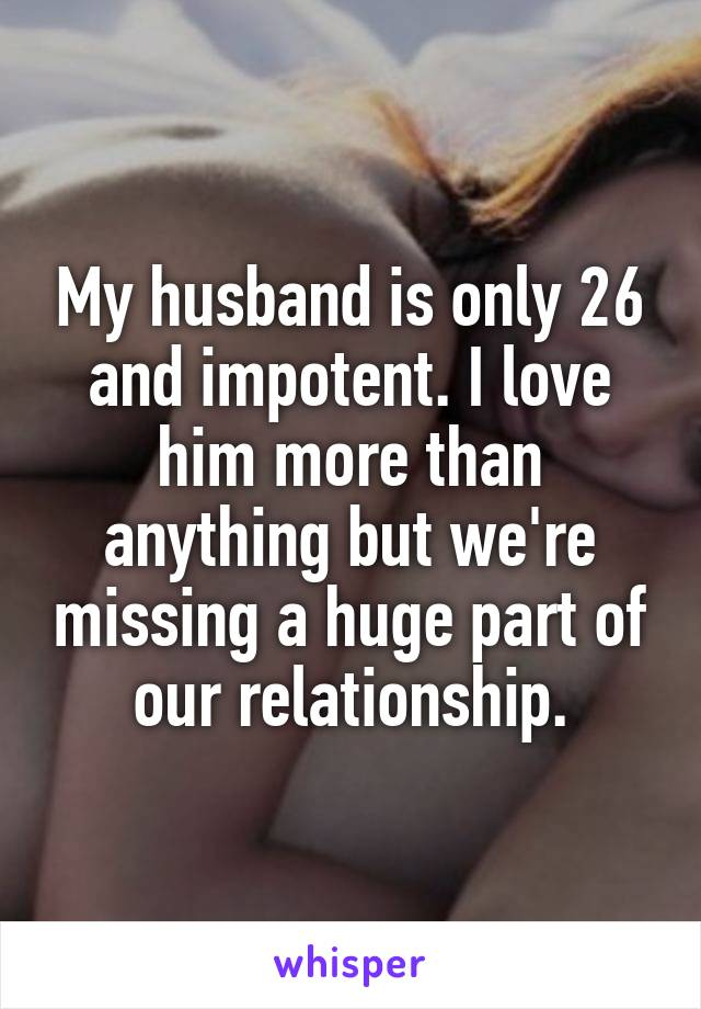 My husband is only 26 and impotent. I love him more than anything but we're missing a huge part of our relationship.
