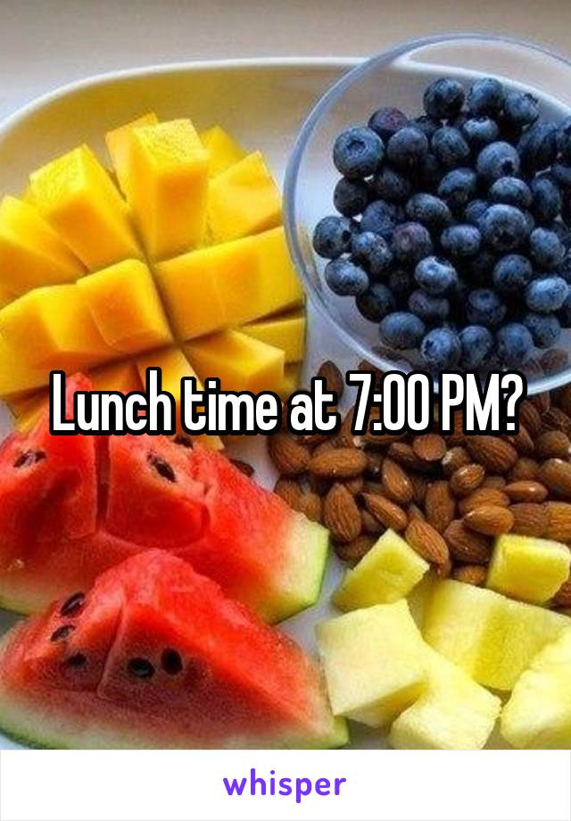 Lunch time at 7:00 PM?