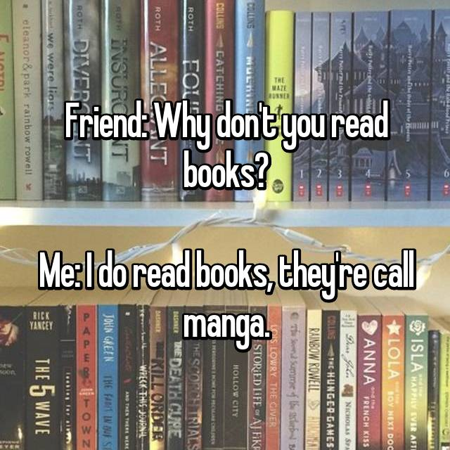 Friend: Why don't you read books?  Me: I do read books, they're call manga.