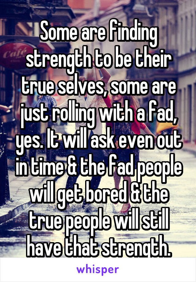 Some are finding strength to be their true selves, some are just rolling with a fad, yes. It will ask even out in time & the fad people will get bored & the true people will still have that strength.
