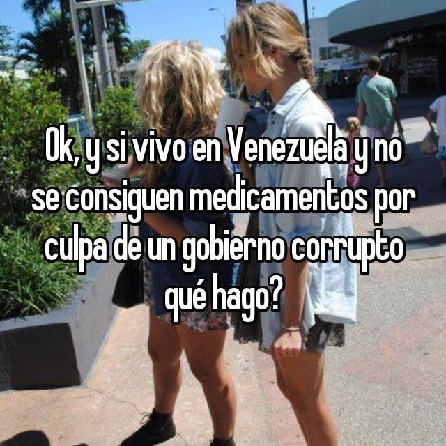 Ok, y si vivo en Venezuela y no se consiguen medicamentos por culpa de un gobierno corrupto qué hago?