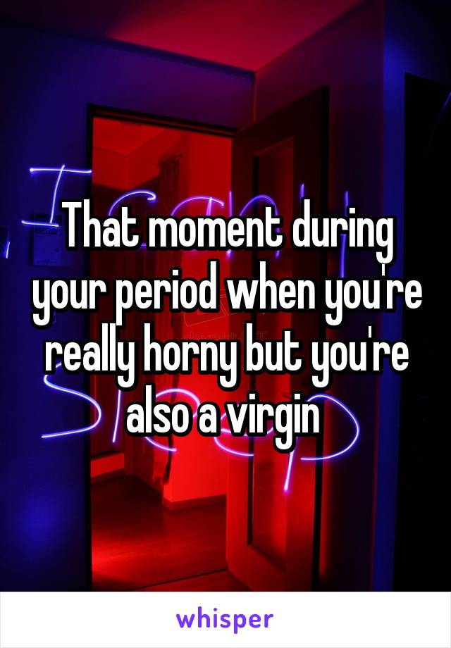Is it normal to be horny during period
