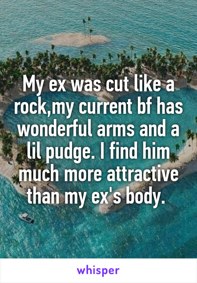 My ex was cut like a rock,my current bf has wonderful arms and a lil pudge. I find him much more attractive than my ex's body.