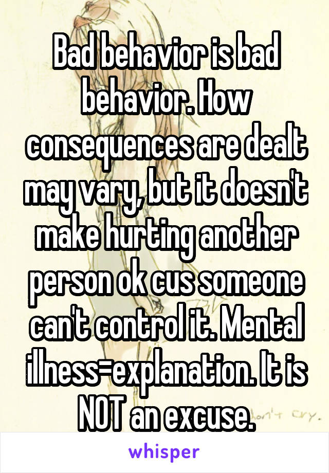 Bad behavior is bad behavior  How consequences are dealt may vary