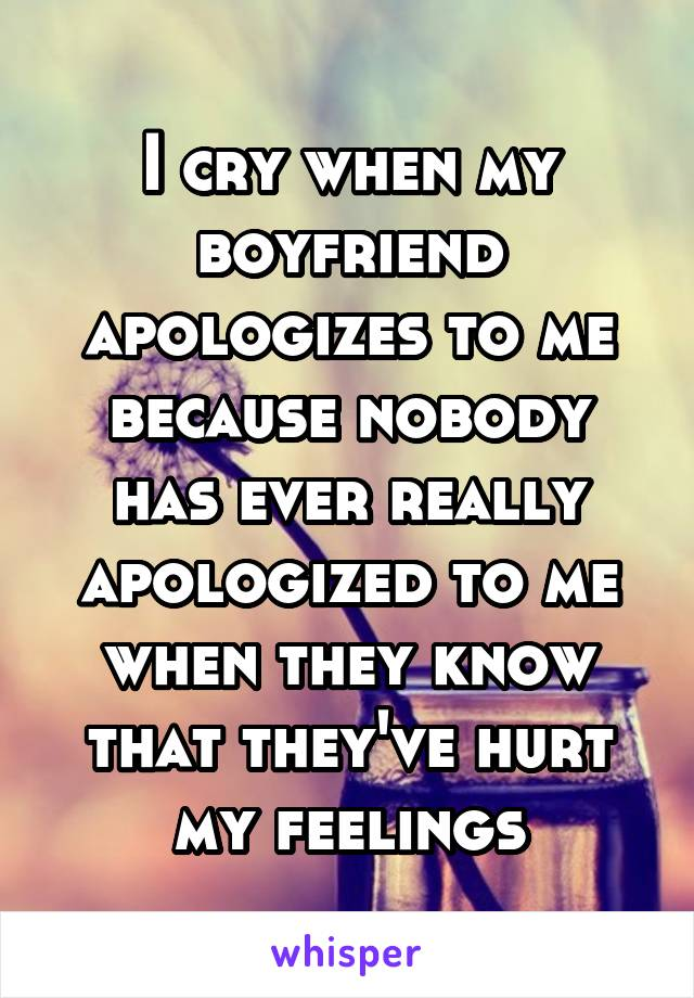 I cry when my boyfriend apologizes to me because nobody has ever really apologized to me when they know that they've hurt my feelings