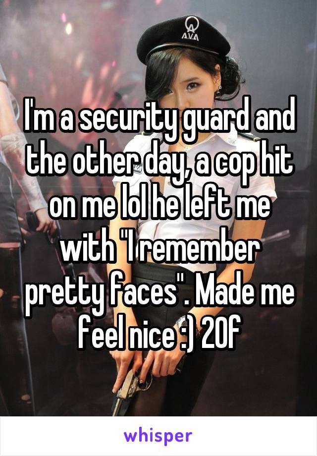 """I'm a security guard and the other day, a cop hit on me lol he left me with """"I remember pretty faces"""". Made me feel nice :) 20f"""