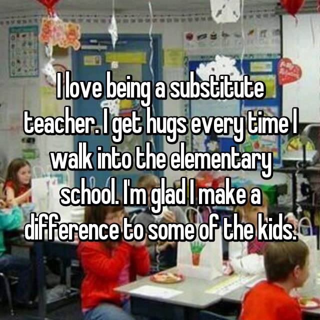 I love being a substitute teacher. I get hugs every time I walk into the elementary school. I'm glad I make a difference to some of the kids.
