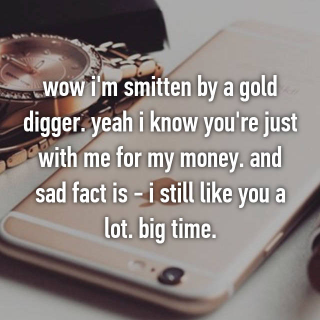 wow i'm smitten by a gold digger. yeah i know you're just with me for my money. and sad fact is - i still like you a lot. big time.