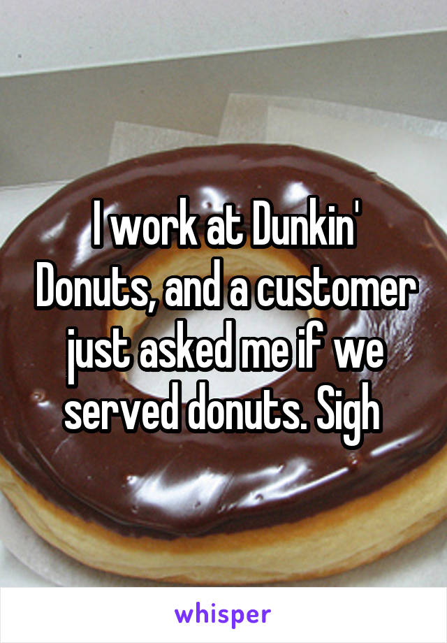 I work at Dunkin' Donuts, and a customer just asked me if we served donuts. Sigh