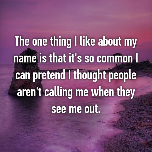 The one thing I like about my name is that it's so common I can pretend I thought people aren't calling me when they see me out.