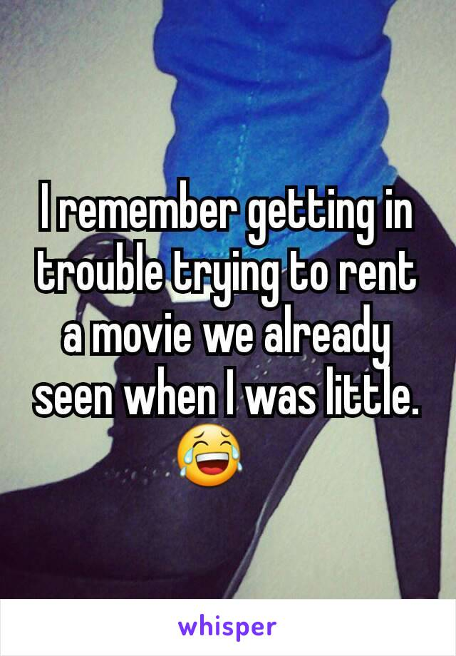 I remember getting in trouble trying to rent a movie we already seen when I was little. 😂