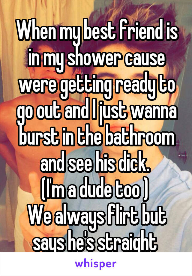 When my best friend is in my shower cause were getting ready to go out and