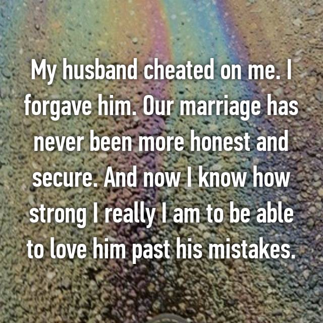 My husband cheated on me. I forgave him. Our marriage has never been more honest and secure. And now I know how strong I really I am to be able to love him past his mistakes.