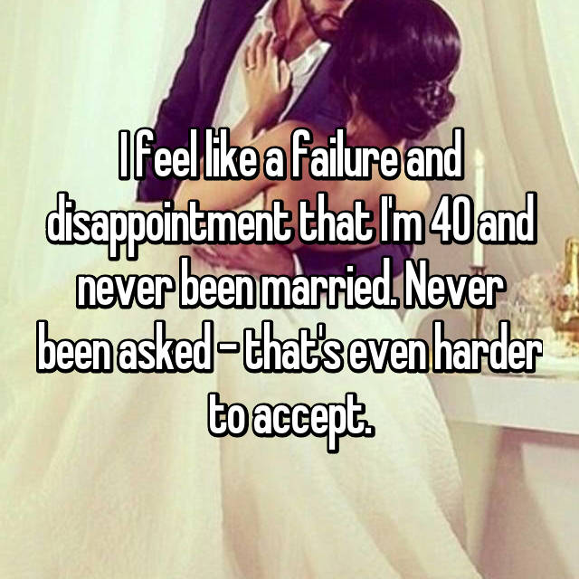 I feel like a failure and disappointment that I'm 40 and never been married. Never been asked - that's even harder to accept.